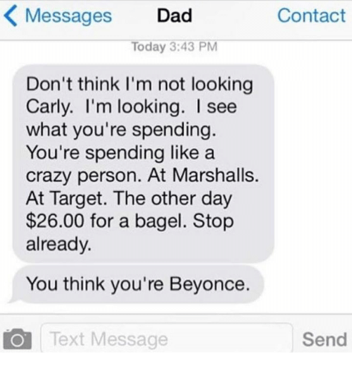 Beyonce, Crazy, and Dad: Messages Dad  Contact  Today 3:43 PM  Don't think I'm not looking  Carly. I'm looking. see  what you're spending.  You're spending like a  crazy person. At Marshalls.  At Target. The other day  $26.00 for a bagel. Stop  already.  You think you're Beyonce.  O Text Message  Send