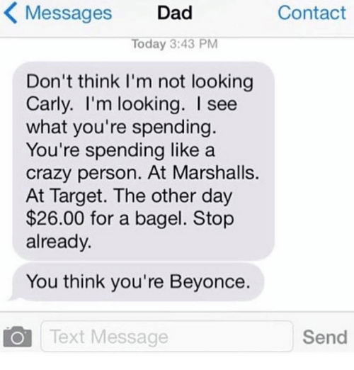 Beyonce, Crazy, and Dad: Messages  Dad  Contact  Today 3:43 PM  Don't think I'm not looking  Carly. I'm looking. I see  what you're spending.  You're spending like a  crazy person. At Marshalls.  At Target. The other day  $26.00 for a bagel. Stop  already.  You think you're Beyonce.  Send  Text Message
