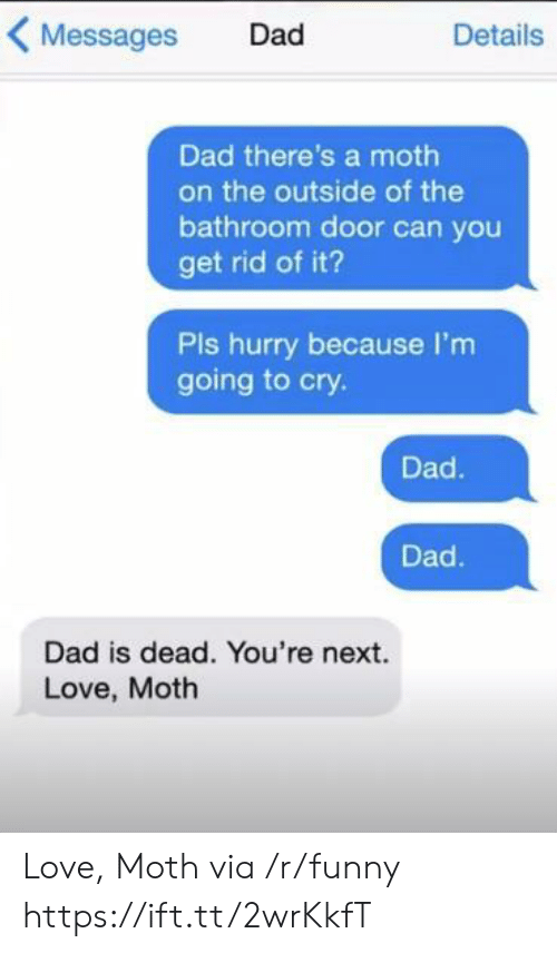 youre next: Messages Dad  Details  Dad there's a moth  on the outside of the  bathroom door can you  get rid of it?  Pls hurry because I'm  going to cry.  Dad.  Dad  Dad is dead. You're next.  Love, Moth Love, Moth via /r/funny https://ift.tt/2wrKkfT