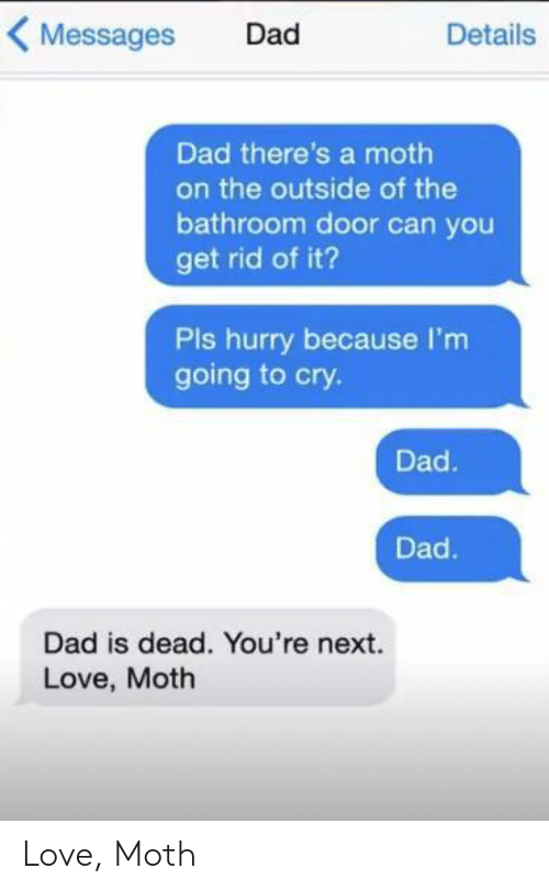 youre next: Messages Dad  Details  Dad there's a moth  on the outside of the  bathroom door can you  get rid of it?  Pls hurry because I'm  going to cry.  Dad.  Dad  Dad is dead. You're next.  Love, Moth Love, Moth