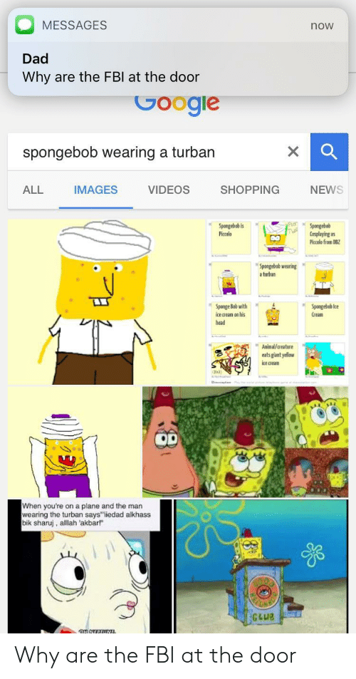 "akbar: MESSAGES  Dad  Why are the FBl at the door  now  spongebob wearing a turban  ALL  IMAGES  VIDEOS  SHOPPING  NEWS  aoSpongebob  Spongebob is  Piccolo  Cosplaying as  Piccolo fran 6  Spongebsb wearing  turban  Sponge Bab with  ice aean on his  head  Spongehob Ice  Grean  h  Aninacreature  euts gant yellaw  te crean  When you're on a plane and the man  wearing the turban says"" Tiedad alkhass  bik sharuj, alilah 'akbar Why are the FBI at the door"