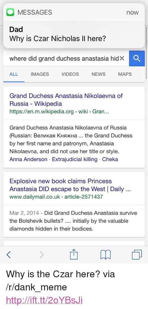 "Anastasia: MESSAGES  Dad  Why is Czar Nicholas Il here?  now  Where did grand duchess anastasia hidX  ALL  IMAGES  VIDEOS  NEWS  MAPS  Grand Duchess Anastasia Nikolaevna of  Russia - Wikipedia  https://en.m.wikipedia.org wiki Gran..  Grand Duchess Anastasia Nikolaevna of Russia  (Russian : Великая Княжна the Grand Duchess  by her first name and patronym, Anastasia  Nikolaevna, and did not use her title or style.  Anna Anderson Extrajudicial killing Cheka  Explosive new book claims Princess  Anastasia DID escape to the West Daily  www.dailymail.co.uk article-2571437  Mar 2, 2014 Did Grand Duchess Anastasia survive  the Bolshevik bullets? initially by the valuable  diamonds hidden in their bodices. <p>Why is the Czar here? via /r/dank_meme <a href=""http://ift.tt/2oYBsJi"">http://ift.tt/2oYBsJi</a></p>"