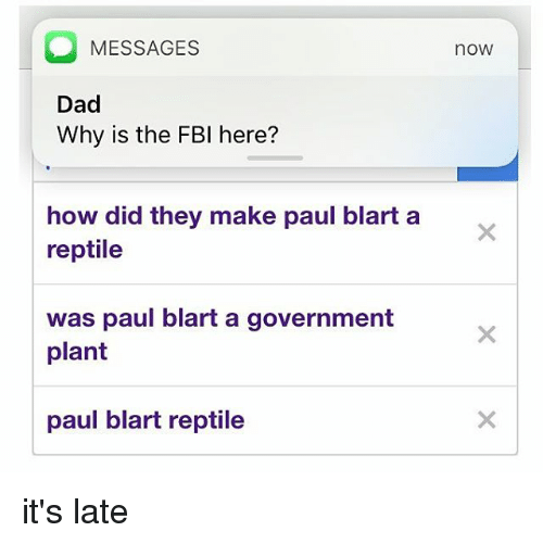 paul blart: MESSAGES  Dad  Why is the FBI here?  how did they make paul blart a  reptile  was paul blart a government  plant  paul blart reptile  nOW it's late