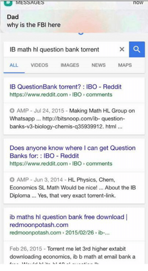 International Baccalaureate: MESSAGES  Dad  why is the FBI here  IB math hl question bank torrent  ALL.  VIDEOS  MAGES  NEWS  MAPS  IB Question Bank torrent IBO Reddit  https://www.reddit.com, IBO comments  O AMP Jul 24, 2015  Making Math HL Group on  Whatsapp http://bitsnoop.com/ib- question  banks-v3-biology-chemis-q35939912. html  Does anyone know where can get Question  Banks for  BO Reddit  https://www.reddit.com IBO comments  O AMP Jun 3, 2014 HL Physics, Chem.  Economics SL Math Would be nice  About the IB  Diploma... Yes, that very exact torrent-link.  ib maths hl question bank free download l  redmoonpotash.com  redmoonpotash.com 2015/02/26 ib-...  Feb 26, 2015  Torrent me let 3rd higher extabit  downloading economics, ib b math at email bank a