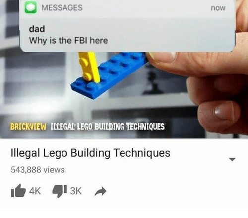 Dad, Fbi, and Lego: MESSAGES  dad  Why is the FBI here  now  BRICKVIEW ILLEGAL LEGO BUILDING TECHNIQUES  Illegal Lego Building Techniques  543,888 views