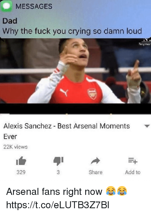 Arsenal, Crying, and Dad: MESSAGES  Dad  Why the fuck you crying so damn loud  Neyman  Alexis Sanchez Best Arsenal Moments  Ever  22K views  329  Share  Add to Arsenal fans right now 😂😂 https://t.co/eLUTB3Z7Bl