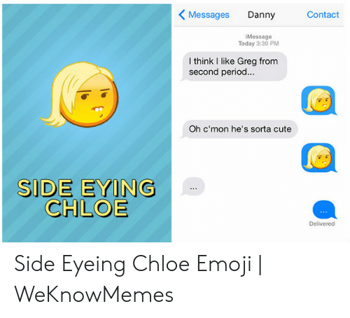 Side Eying Chloe: Messages Danny Cntact  iMessage  Today 3:30 PM  I think I like Greg fronm  second period  Oh c'mon he's sorta cute  SIDE EYING  CHLOE  Delivered Side Eyeing Chloe Emoji | WeKnowMemes