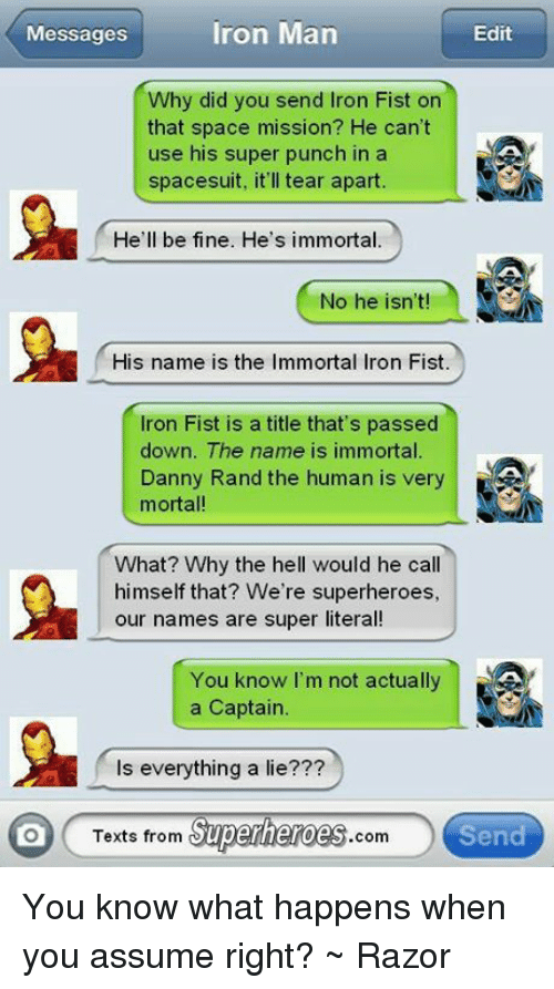 Texts From Superheros: Messages  Edit  Iron Man  Why did you send Iron Fist on  that space mission? He can't  use his super punch in a  spacesuit, it'll tear apart.  He'll be fine. He's immortal.  No he isn't!  His name is the Immortal Iron Fist.  Iron Fist is a title that's passed  down. The name is immortal.  Danny Rand the human is very  mortal!  What? Why the hell would he call  himself that? We're superheroes,  our names are super literal  You know I'm not actually  a Captain.  s everything a lie???  Texts from Superheroes  com  Send You know what happens when you assume right? ~ Razor