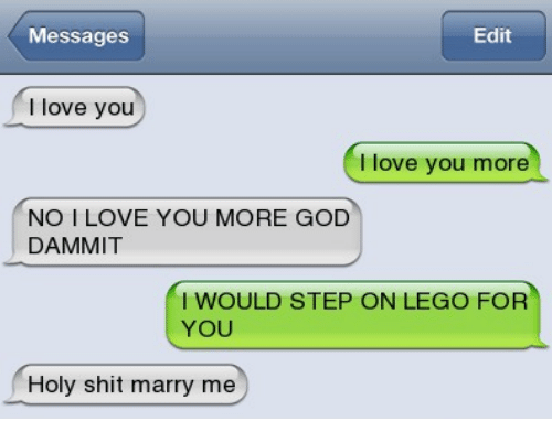 I Love You, Man: Messages  Edit  love you  love you more  NO I LOVE YOU MORE GOD  DAMMIT  I WOULD STEP ON LEGO FOR  YOU  Holy shit marry me