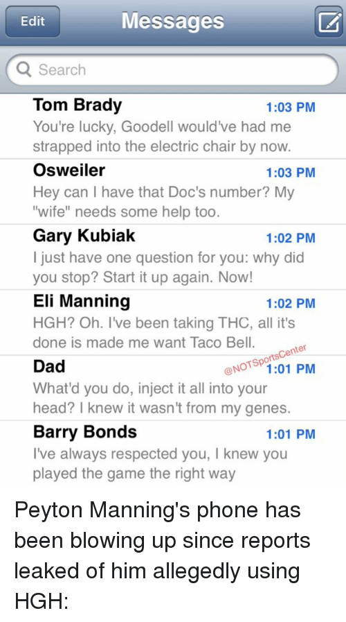 """tom brady: Messages  Edit  Q Search  Tom Brady  1:03 PM  You're lucky, Goodell would've had me  strapped into the electric chair by now  Osweiler  1:03 PM  Hey can I have that Doc's number? My  """"wife"""" needs some help too  Gary Kubiak  1:02 PM  just have one question for you: why did  you stop? Start it up again. Now!  Eli Manning  1:02 PM  HGH? Oh. I've been taking THC, all it's  done is made me want Taco Bell.  Center  orts  Dad  NOT 1:01 PM  What'd you do, inject it all into your  head? knew it wasn't from my genes.  Barry Bonds  1:01 PM  Ve always respected you, l knew you  played the game the right way Peyton Manning's phone has been blowing up since reports leaked of him allegedly using HGH:"""