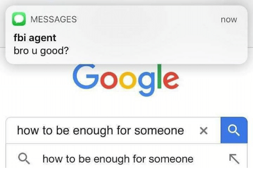 Fbi, Google, and Good: MESSAGES  fbi agent  bro u good?  now  Google  how to be enough for someone  x  Q how to be enough for someone