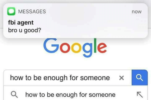 Google How To: MESSAGES  fbi agent  bro u good?  now  Google  how to be enough for someone  ×  Q how to be enough for someone