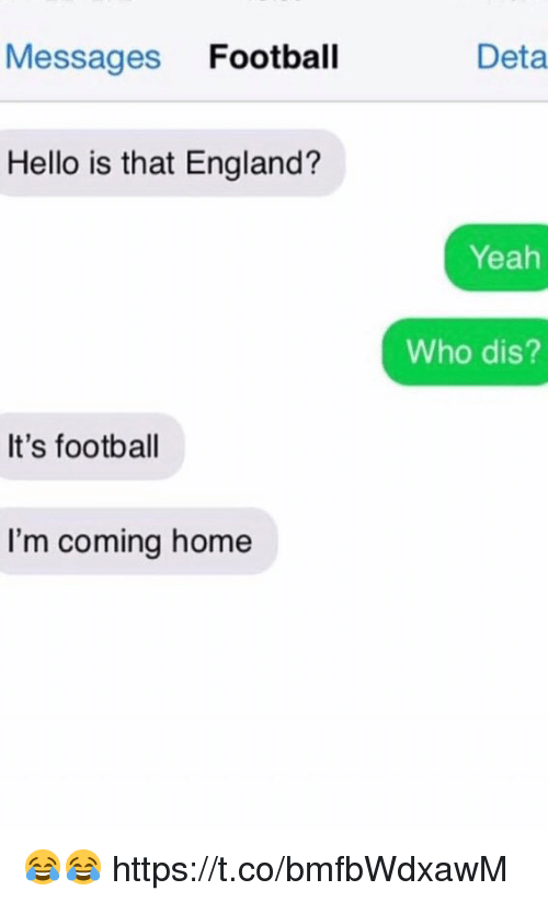 Who dis: Messages Football  Deta  Hello is that England?  Yeah  Who dis?  It's football  I'm coming home 😂😂 https://t.co/bmfbWdxawM