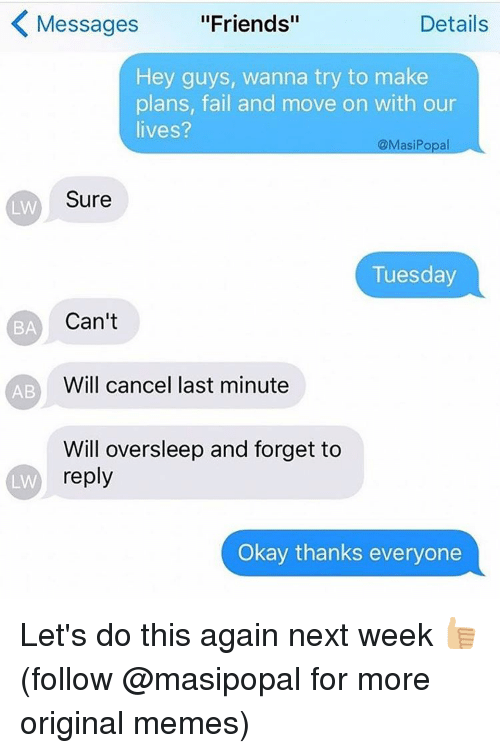 "Origin Meme: Messages ""Friends""  Details  Hey guys, wanna try to make  plans, fail and move on with our  lives?  @Masi Popa  Sure  LIN  Tuesday  Can't  BA  Will cancel last minute  AB  Will oversleep and forget to  reply  LW  Okay thanks everyone Let's do this again next week 👍🏼(follow @masipopal for more original memes)"