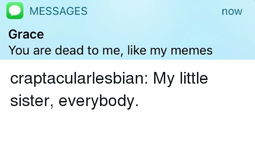 Memes Now: MESSAGES  Grace  You are dead to me, like my memes  now craptacularlesbian:  My little sister, everybody.