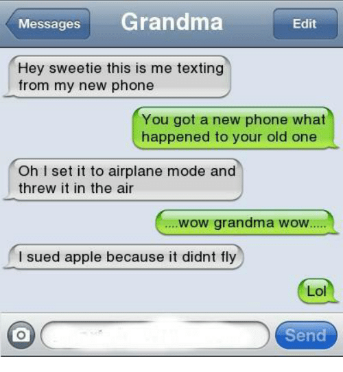 airplane mode: Messages Grandma  Edit  Hey sweetie this is me texting  from my new phone  You got a new phone what  happened to your old one  Oh I set it to airplane mode and  threw it in the air  wow grandma wow  I sued apple because it didnt fly  Lol  Send