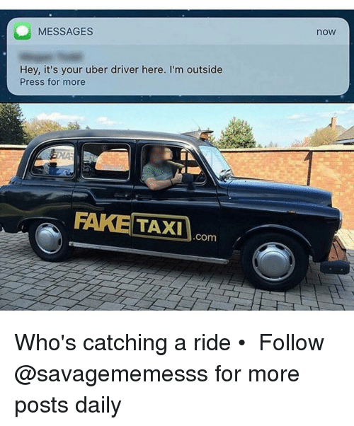 Memes, Taxi, and Uber Driver: MESSAGES  Hey, it's your uber driver here. I'm outside  Press for more  FAKE TAXI  COm  nOW Who's catching a ride • ➫➫ Follow @savagememesss for more posts daily