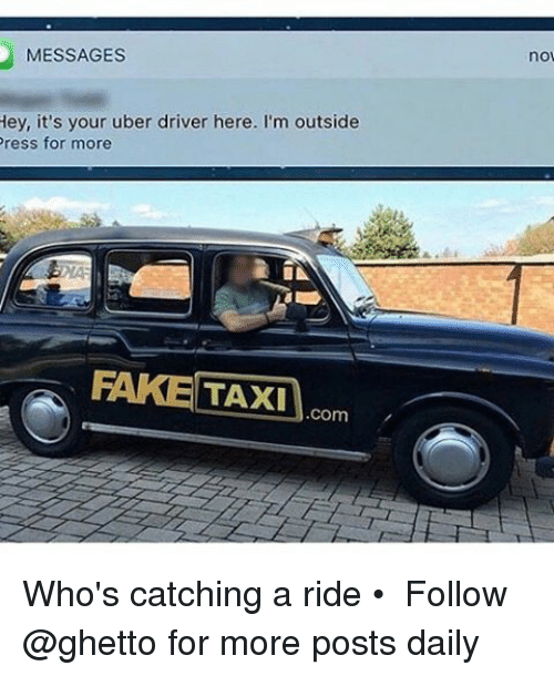 Fake, Ghetto, and Memes: MESSAGES  Hey, it's your uber driver here. I'm outside  Press for more  FAKE TAXI  Com  no Who's catching a ride • ➫➫ Follow @ghetto for more posts daily