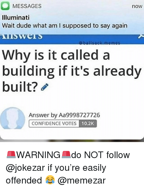 Confidence, Dude, and Illuminati: MESSAGES  Illuminati  Wait dude what am I supposed to say again  now  Why is it called a  building if it's already  built?  Answer by Aa9998727726  CONFIDENCE VOTES  10.2K 🚨WARNING🚨do NOT follow @jokezar if you're easily offended 😂 @memezar