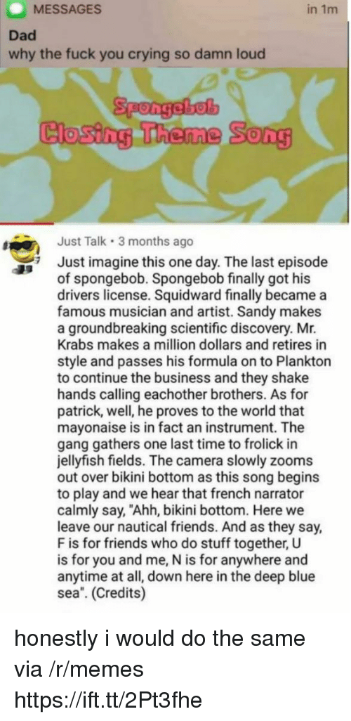 """A Million Dollars: MESSAGES  in 1m  Dad  why the fuck you crying so damn loud  Spongebel  Closing Theme  0  Just Talk 3 months ago  Just imagine this one day. The last episode  of spongebob. Spongebob finally got his  drivers license. Squidward finally became a  famous musician and artist. Sandy makes  a groundbreaking scientific discovery. Mr.  Krabs makes a million dollars and retires in  style and passes his formula on to Plankton  to continue the business and they shake  hands calling eachother brothers. As for  patrick, well, he proves to the world that  mayonaise is in fact an instrument. The  gang gathers one last time to frolick in  jellyfish fields. The camera slowly zooms  out over bikini bottom as this song begins  to play and we hear that french narrator  calmly say, """"Ahh, bikini bottom. Here we  leave our nautical friends. And as they say,  F is for friends who do stuff together, U  is for you and me, N is for anywhere and  anytime at all, down here in the deep blue  sea. (Credits) honestly i would do the same via /r/memes https://ift.tt/2Pt3fhe"""