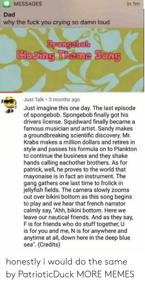 """A Million Dollars: MESSAGES  in 1m  Dad  why the fuck you crying so damn loud  Spongebel  Closing Theme  0  Just Talk 3 months ago  Just imagine this one day. The last episode  of spongebob. Spongebob finally got his  drivers license. Squidward finally became a  famous musician and artist. Sandy makes  a groundbreaking scientific discovery. Mr.  Krabs makes a million dollars and retires in  style and passes his formula on to Plankton  to continue the business and they shake  hands calling eachother brothers. As for  patrick, well, he proves to the world that  mayonaise is in fact an instrument. The  gang gathers one last time to frolick in  jellyfish fields. The camera slowly zooms  out over bikini bottom as this song begins  to play and we hear that french narrator  calmly say, """"Ahh, bikini bottom. Here we  leave our nautical friends. And as they say,  F is for friends who do stuff together, U  is for you and me, N is for anywhere and  anytime at all, down here in the deep blue  sea. (Credits) honestly i would do the same by PatrioticDuck MORE MEMES"""