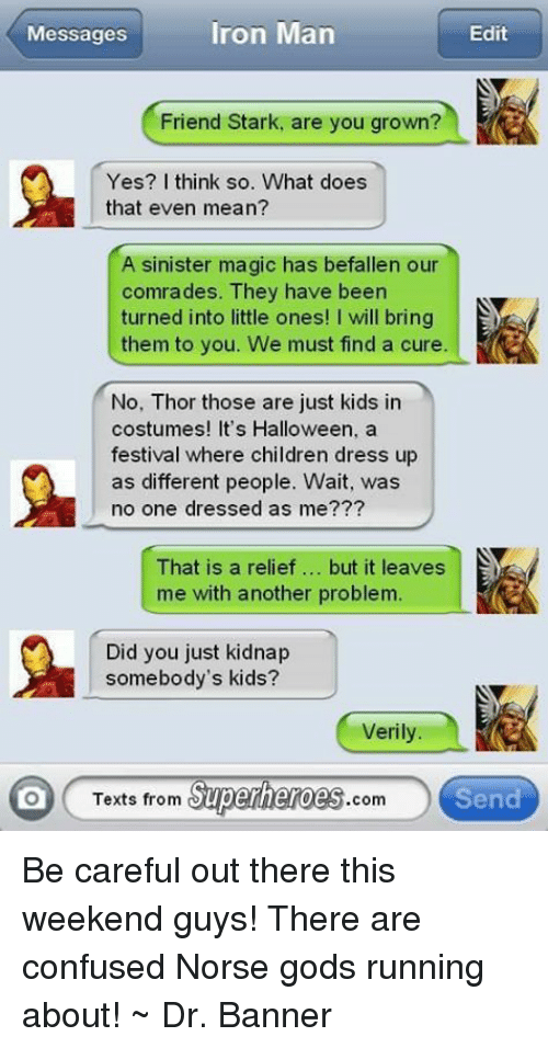 Texts From Superheros: Messages  Iron Man  Edit  Friend Stark, are you grown?  Yes? I think so. What does  that even mean?  A sinister magic has befallen our  comrades. They have been  turned into little ones! I will bring  them to you. We must find a cure.  No, Thor those are just kids in  costumes! It's Halloween, a  festival where children dress up  as different people. Wait, was  no one dressed as me???  That is a relief but it leaves  me with another problem.  Did you just kidnap  somebody's kids?  Verily  Texts from  Superheroes  Send  .com Be careful out there this weekend guys!  There are confused Norse gods running about!  ~ Dr. Banner