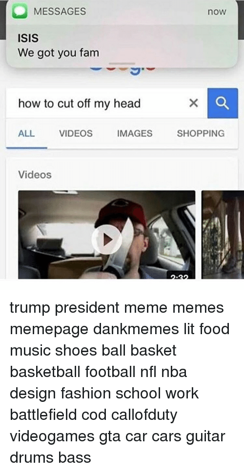 Memes, Music, and Design: MESSAGES  ISIS  We got you fam  how to cut off my head  ALL VIDEOS  IMAGES  Videos  nOW  SHOPPING trump president meme memes memepage dankmemes lit food music shoes ball basket basketball football nfl nba design fashion school work battlefield cod callofduty videogames gta car cars guitar drums bass