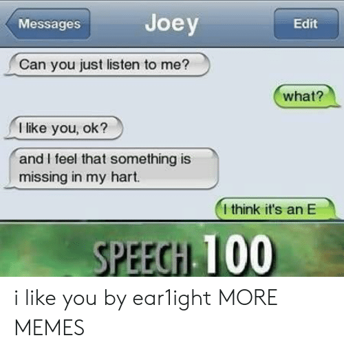 Joeys: Messages  Joey  Edit  Can you just listen to me?  what?  I like you, ok?  and I feel that something is  missing in my hart.  I think it's an E  PEEGH 100 i like you by ear1ight MORE MEMES