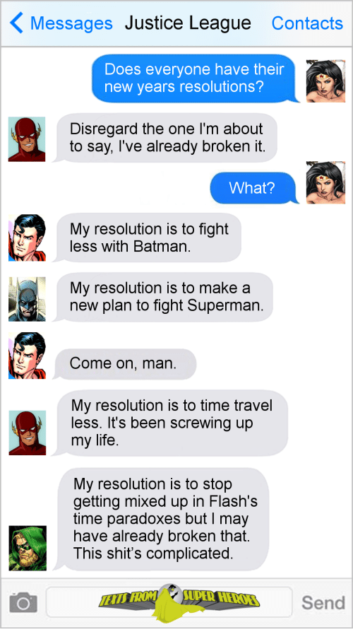 Justice League: Messages Justice League Contacts  Does everyone have their  new years resolutions?  Disregard the one I'm about  to say, Tve already broKen it  What?  My resolution is to fight  less with Batman  My resolution is to make a  new plan to fight Superman  Come on, man  My resolution is to time travel  less. It's been screwing up  my life  My resolution is to stop  getting mixed up in Flash's  time paradoxes but I may  nave already broken that  This shit's complicated  Send