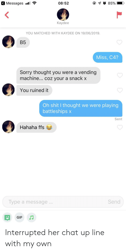Coz: Messages l  08:52  85%  Kaydee  YOU MATCHED WITH KAYDEE ON 19/06/2019.  B5  Miss, C4?  Sorry thought you were a vending  machine... coz your a snack x  You ruined it  Oh shit I thought we were playing  battleships x  Sent  Hahaha ffs  Send  Type a message..  GIF Interrupted her chat up line with my own