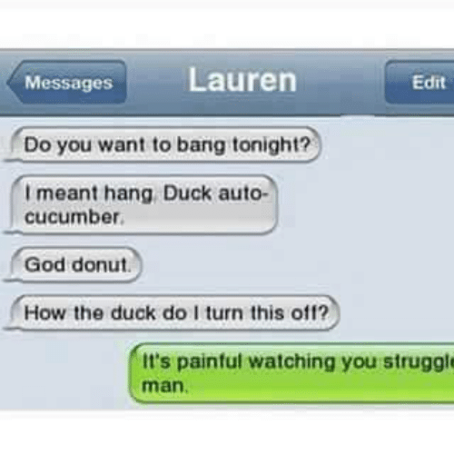 Funny, God, and Struggle: Messages  Lauren  Edit  Do you want to bang tonight?  Imeant hang Duck auto-  cucumber.  God donut.  How the duck do I turn this off?  It's painful watching you struggl
