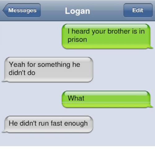 Running Fast: Messages  Logan  Edit  I heard your brother is in  prison  Yeah for something he  didn't do  What  He didn't run fast enough