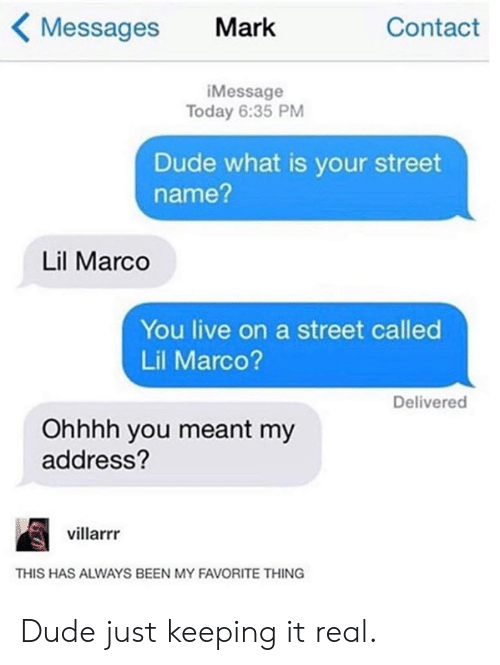 my-favorite-thing: Messages Mark  Contact  iMessage  Today 6:35 PM  Dude what is your street  name?  Lil Marco  You live on a street called  Lil Marco?  Delivered  Ohhhh you meant my  address?  villarrr  THIS HAS ALWAYS BEEN MY FAVORITE THING Dude just keeping it real.