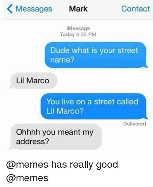 Dude, Memes, and Good: Messages  Mark  Contact  K Message  Today 6:35 PM  Dude what is your street  name?  Lil Marco  You live on a street called  Lil Marco?  Delivered  Ohhhh you  meant my  address? @memes has really good @memes