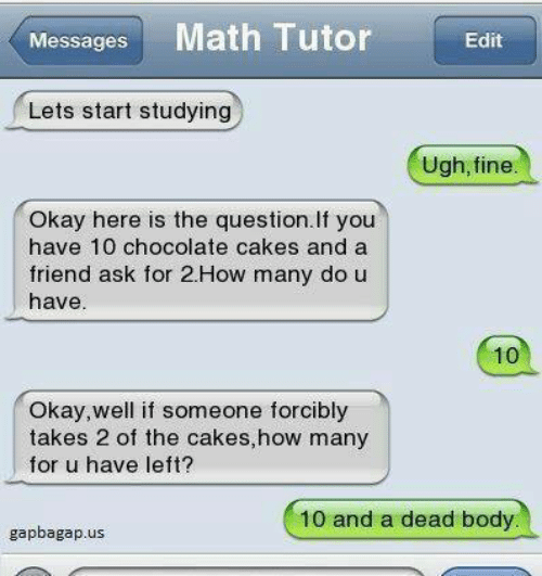 dead body: Messages Math Tutor Edit  Lets start studying  Ugh, fine  Okay here is the question. If you  have 10 chocolate cakes and a  friend ask for 2.How many do u  have  10  Okay,well if someone forcibly  takes 2 of the cakes,how many  for u have left?  10 and a dead body  gapbagap.us