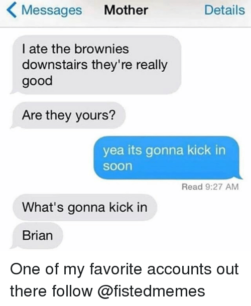 Memes, Soon..., and Good: Messages Mother  Details  l ate the brownies  downstairs they're really  good  Are they yours?  yea its gonna kick in  soon  Read 9:27 AM  What's gonna kick in  Brian One of my favorite accounts out there follow @fistedmemes