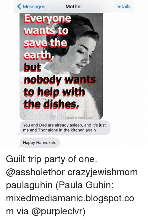 Hannukah: Messages  Mother  Everyone  want to  save the  but  nobody wants  to help with  the dishes,  Copyright Pau  Guhin  You and Dad are already asleep, and it's just  me and Thor alone in the kitchen again  Happy Hannukah.  Details Guilt trip party of one. @assholethor crazyjewishmom paulaguhin (Paula Guhin: mixedmediamanic.blogspot.com via @purpleclvr)