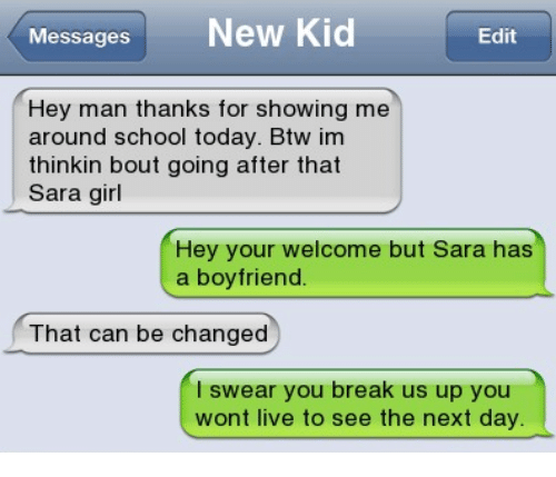your welcome: Messages New Kid  Edit  Hey man thanks for showing me  around school today. Btw im  thinkin bout going after that  Sara girl  Hey your welcome but Sara has  a boyfriend.  That can be changed  l swear you break us up you  wont live to see the next day