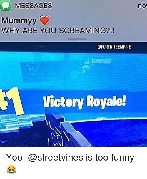 Funny, Memes, and 🤖: MESSAGES  no  Mummyy  WHY ARE YOU SCREAMING?!!  @FORTNITEEMPIRE  Victory Royale!  AT Yoo, @streetvines is too funny😂