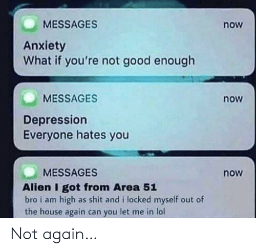 not again: MESSAGES  now  Anxiety  What if you're not good enough  MESSAGES  now  Depression  Everyone hates you  MESSAGES  now  Alien I got from Area 51  bro i am high as shit and i locked myself out of  the house again can you let me in lol Not again…