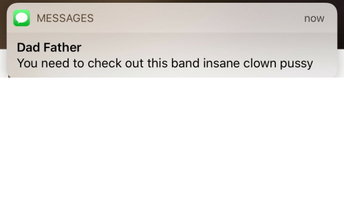 Messages: MESSAGES  now  Dad Father  You need to check out this band insane clown pussy