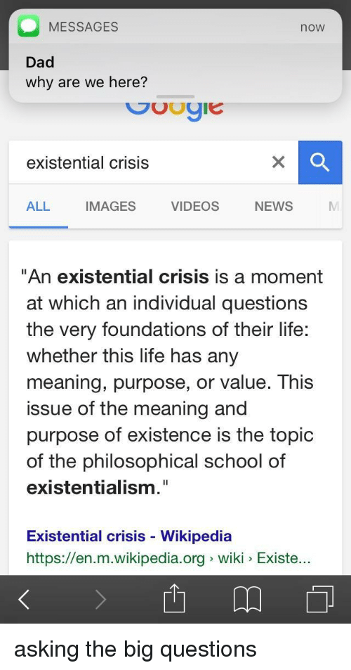 """Existentialism: MESSAGES  now  Dad  why are we here?  existential crisis  ALL IMAGES VIDEOS NEWS  """"An existential crisis is a moment  at which an individual questions  the very foundations of their life:  whether this life has any  meaning, purpose, or value. This  issue of the meaning and  purpose of existence is the topic  of the philosophical school of  existentialism.""""  Existential crisis - Wikipediaa  https://en.m.wikipedia.org wiki Existe <p>asking the big questions</p>"""
