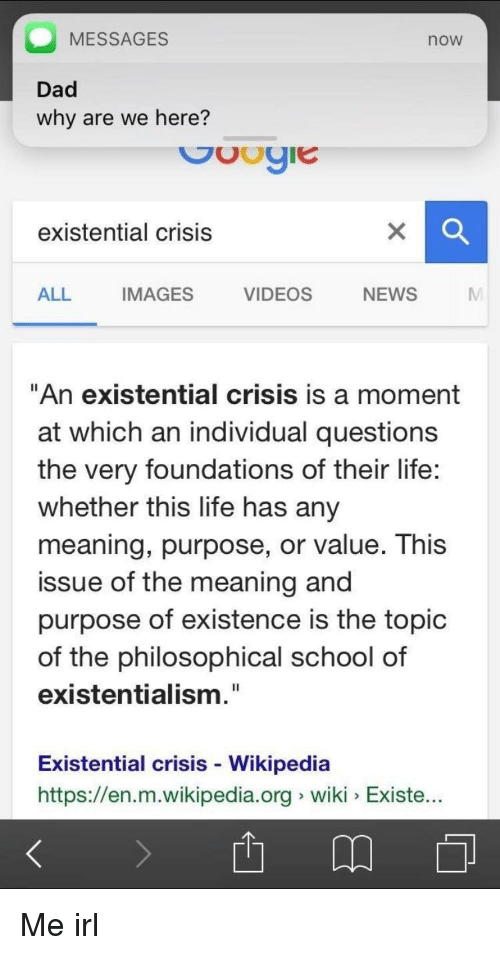 """Existentialism: MESSAGES  now  Dad  why are we here?  existential crisis  ALL IMAGES VIDEOS NEWS M  """"An existential crisis is a moment  at which an individual questions  the very foundations of their life:  whether this life has any  meaning, purpose, or value. This  issue of the meaning and  purpose of existence is the topic  of the philosophical school of  existentialism.""""  Existential crisis - Wikipedia  https://en.m.wikipedia.org wiki Existe.. Me irl"""