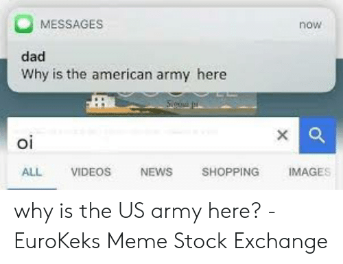 Meme Stock Exchange: MESSAGES  now  dad  Why is the american army here  oi  Ol  ALL VIDEOS NEWS SHOPPING IMAGES why is the US army here? - EuroKeks Meme Stock Exchange