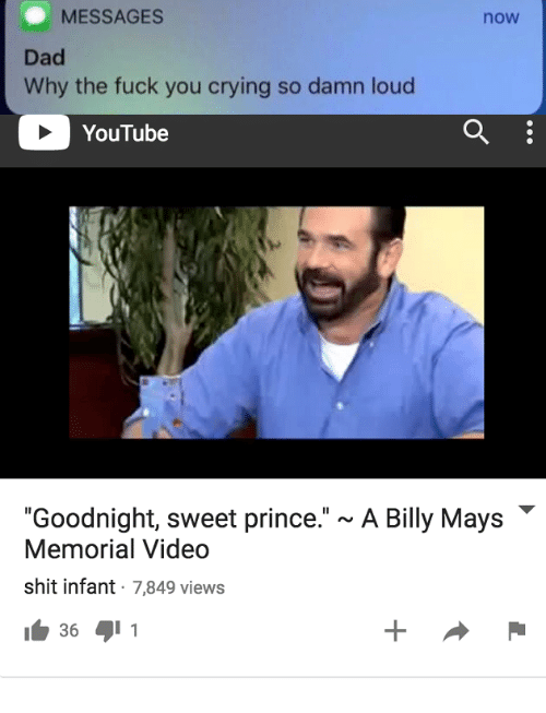 """Crying, Dad, and Fuck You: MESSAGES  now  Dad  Why the fuck you crying so damn loud  YouTube  """"Goodnight, sweet prince."""" ~ A Billy Mays  Memorial Video  shit infant 7849 views"""