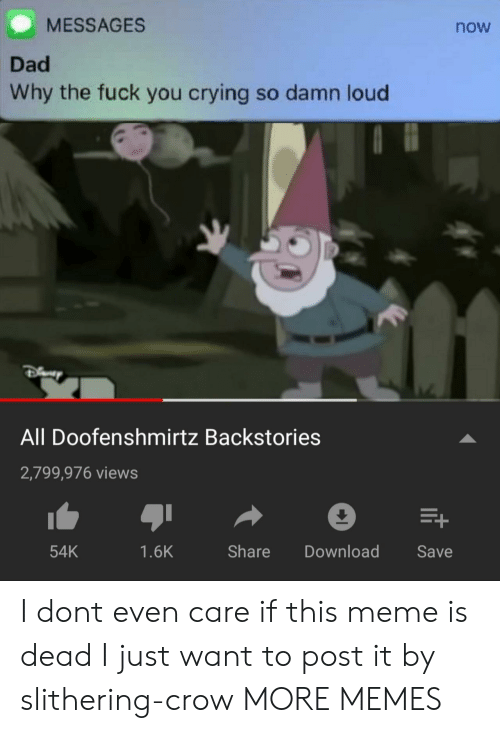 doofenshmirtz: MESSAGES  now  Dad  Why the fuck you crying so damn loud  All Doofenshmirtz Backstories  2,799,976 views  54K  1.6K  Share Download Save I dont even care if this meme is dead I just want to post it by slithering-crow MORE MEMES