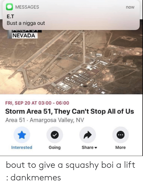 Nevada: MESSAGES  now  E.T  Bust a nigga out  AALA  NEVADA  FRI, SEP 20 AT 03:00 06:00  Storm Area 51, They Can't Stop All of Us  Area 51 Amargosa Valley, NV  Share  Going  Interested  More bout to give a squashy boi a lift : dankmemes