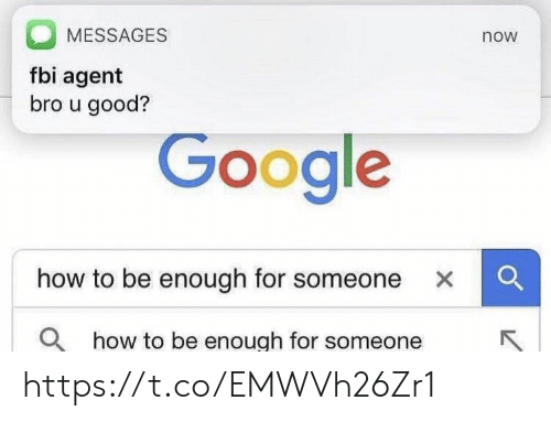 Google How To: MESSAGES  now  fbi agent  bro u good?  Google  how to be enough for someone x C  Q  how to be enough for someone https://t.co/EMWVh26Zr1