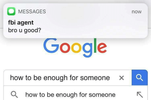 Google How To: MESSAGES  now  fbi agent  bro u good?  Google  how to be enough for someone xC  a  how to be enough for someoR  neK