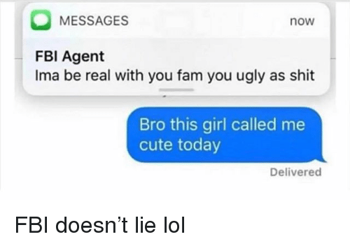 Cute, Fam, and Fbi: MESSAGES  now  FBI Agent  Ima be real with you fam you ugly as shit  Bro this girl called me  cute today  Delivered FBI doesn't lie lol